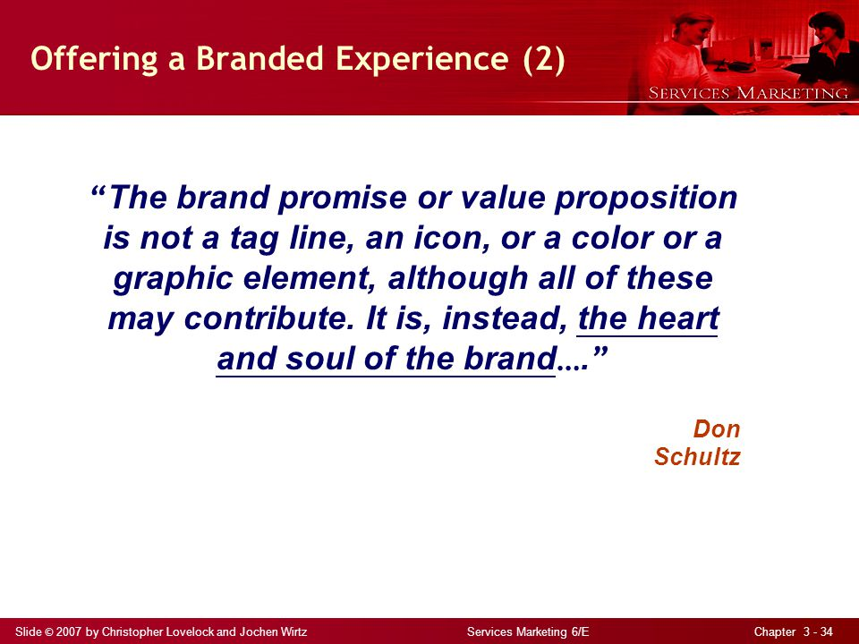 Slide © 2007 by Christopher Lovelock and Jochen Wirtz Services Marketing 6/E Chapter 3 - 34 Offering a Branded Experience (2) The brand promise or value proposition is not a tag line, an icon, or a color or a graphic element, although all of these may contribute.