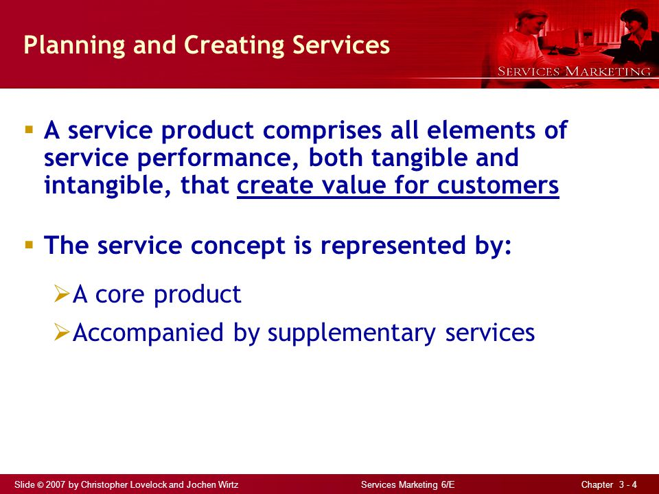Slide © 2007 by Christopher Lovelock and Jochen Wirtz Services Marketing 6/E Chapter 3 - 4 Planning and Creating Services A service product comprises all elements of service performance, both tangible and intangible, that create value for customers The service concept is represented by: A core product Accompanied by supplementary services