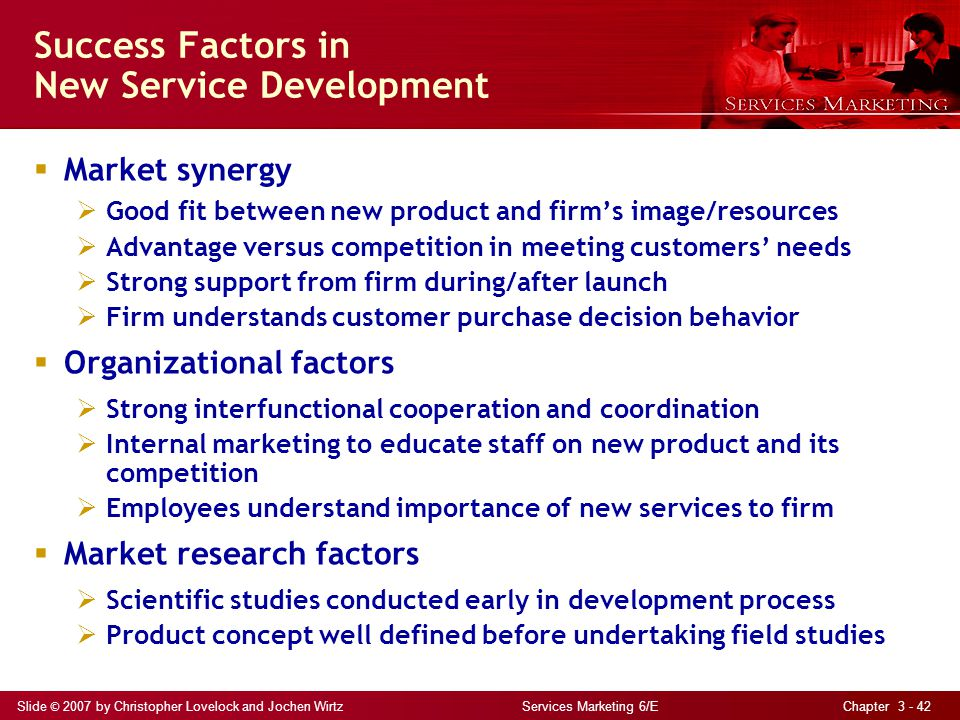 Slide © 2007 by Christopher Lovelock and Jochen Wirtz Services Marketing 6/E Chapter 3 - 42 Success Factors in New Service Development Market synergy Good fit between new product and firms image/resources Advantage versus competition in meeting customers needs Strong support from firm during/after launch Firm understands customer purchase decision behavior Organizational factors Strong interfunctional cooperation and coordination Internal marketing to educate staff on new product and its competition Employees understand importance of new services to firm Market research factors Scientific studies conducted early in development process Product concept well defined before undertaking field studies