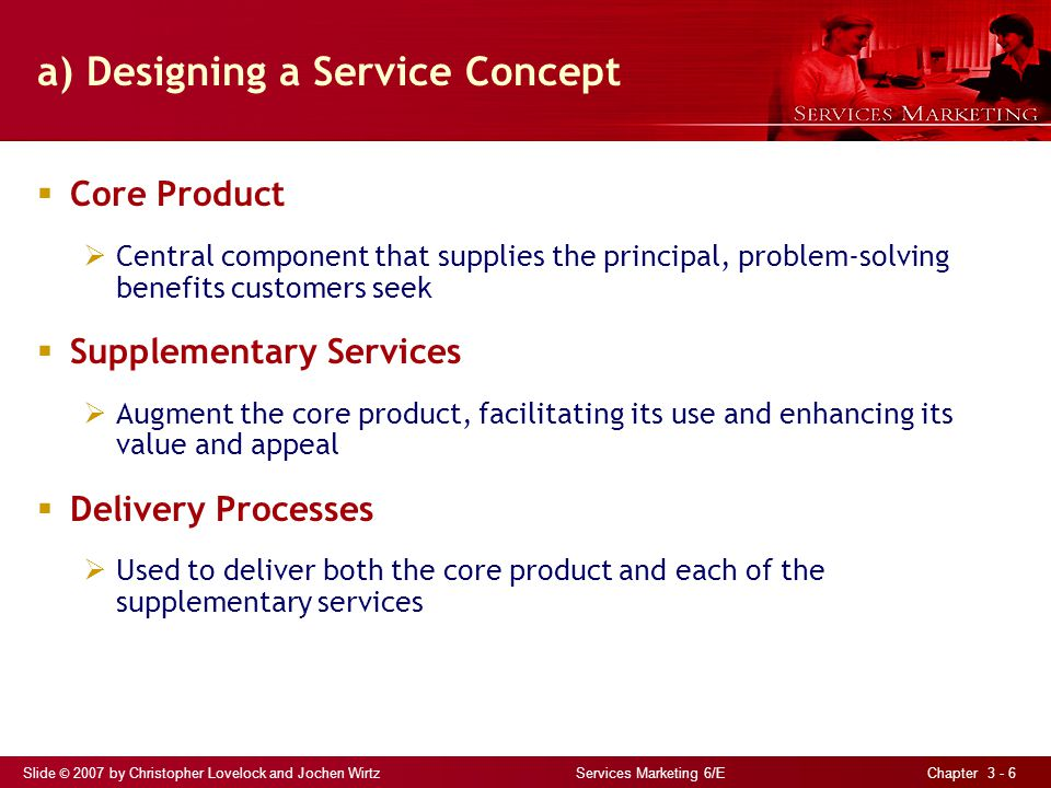 Slide © 2007 by Christopher Lovelock and Jochen Wirtz Services Marketing 6/E Chapter 3 - 6 a) Designing a Service Concept Core Product Central component that supplies the principal, problem-solving benefits customers seek Supplementary Services Augment the core product, facilitating its use and enhancing its value and appeal Delivery Processes Used to deliver both the core product and each of the supplementary services