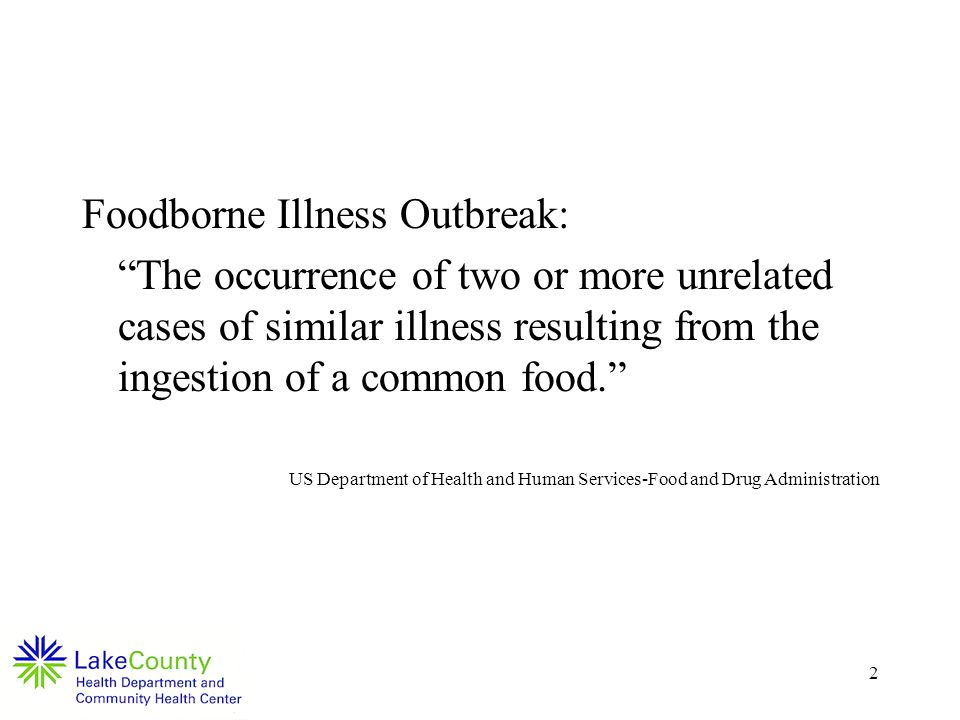 2 Foodborne Illness Outbreak: The occurrence of two or more unrelated cases of similar illness resulting from the ingestion of a common food.