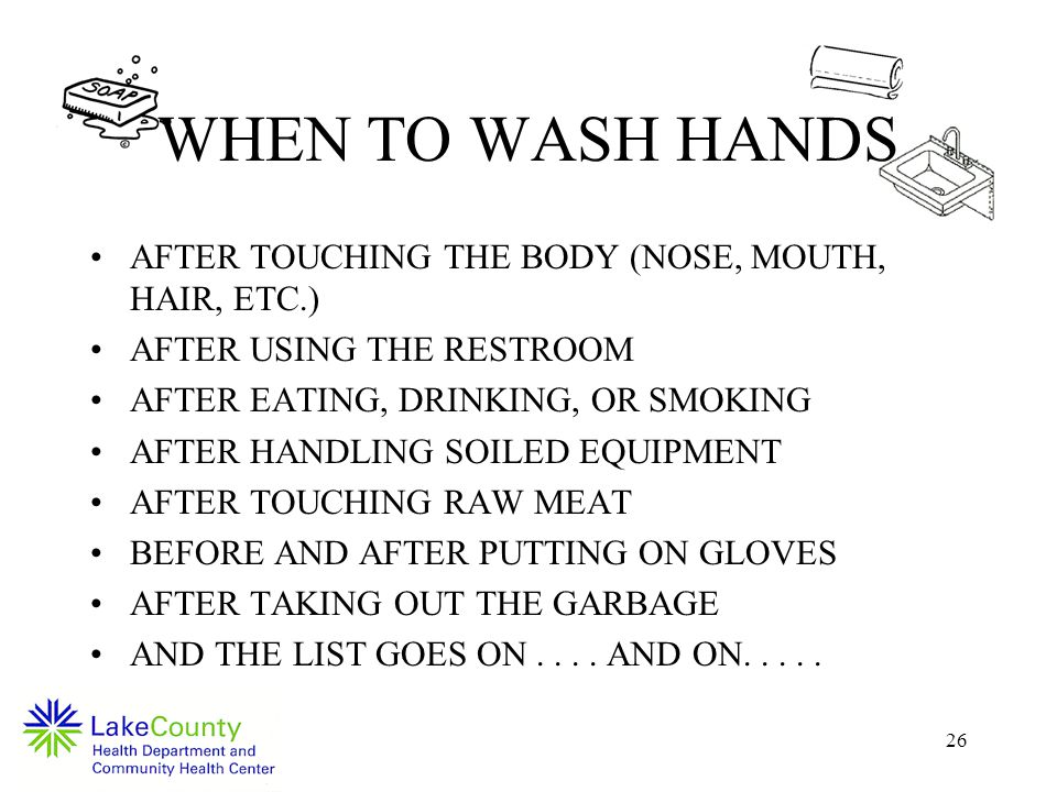 26 WHEN TO WASH HANDS AFTER TOUCHING THE BODY (NOSE, MOUTH, HAIR, ETC.) AFTER USING THE RESTROOM AFTER EATING, DRINKING, OR SMOKING AFTER HANDLING SOILED EQUIPMENT AFTER TOUCHING RAW MEAT BEFORE AND AFTER PUTTING ON GLOVES AFTER TAKING OUT THE GARBAGE AND THE LIST GOES ON....