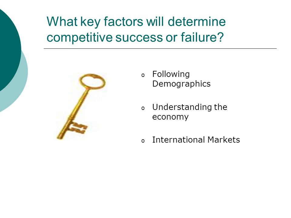 What key factors will determine competitive success or failure.