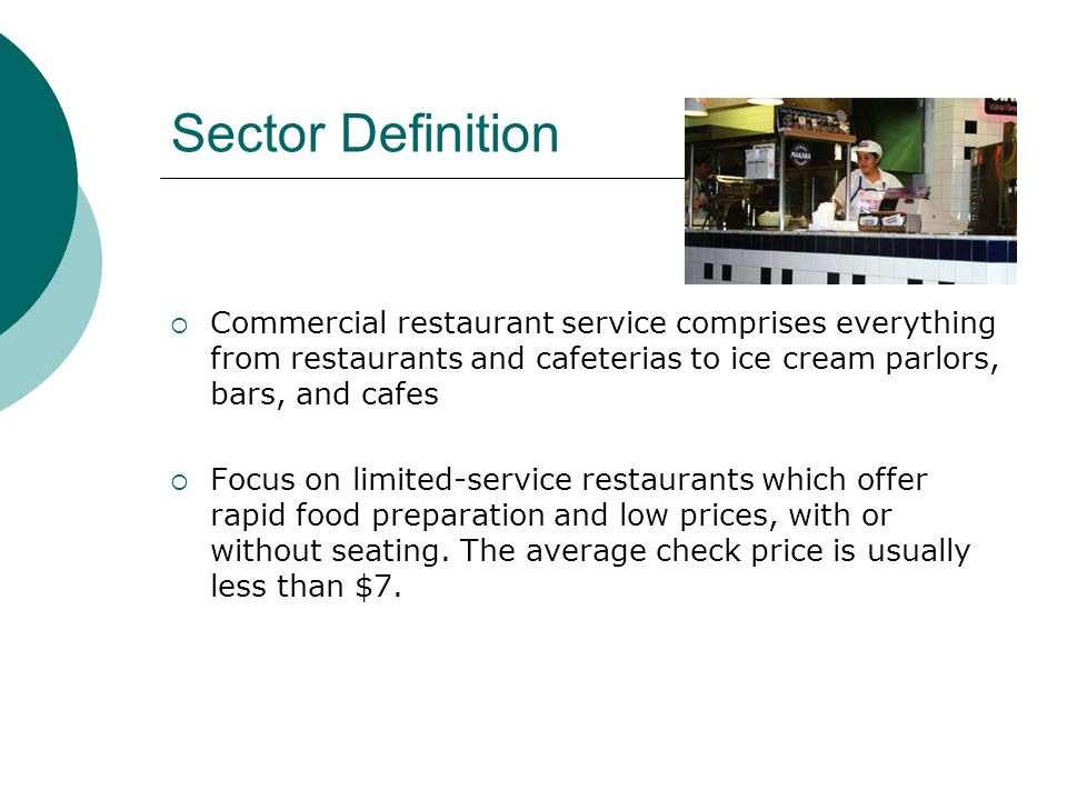 Sector Definition Commercial restaurant service comprises everything from restaurants and cafeterias to ice cream parlors, bars, and cafes Focus on limited-service restaurants which offer rapid food preparation and low prices, with or without seating.