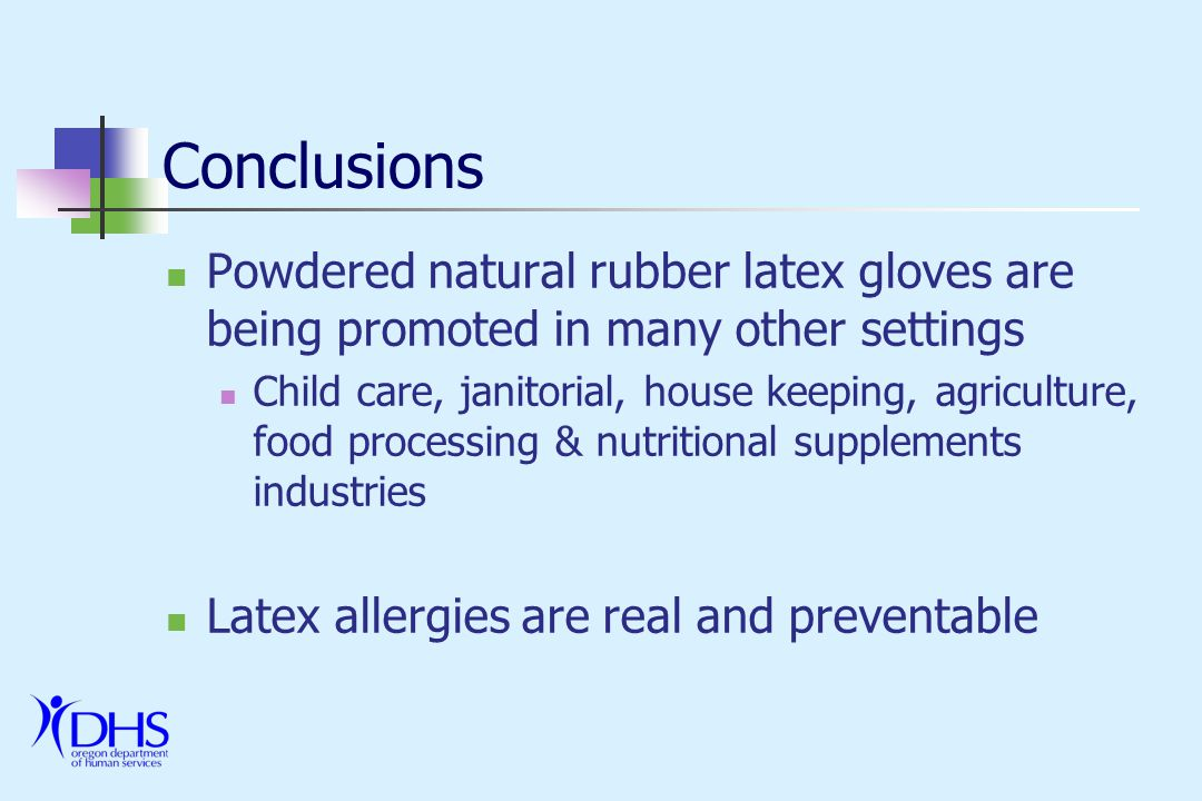 Conclusions Powdered natural rubber latex gloves are being promoted in many other settings Child care, janitorial, house keeping, agriculture, food processing & nutritional supplements industries Latex allergies are real and preventable