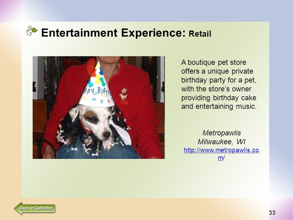 33 Entertainment Experience: Retail A boutique pet store offers a unique private birthday party for a pet, with the stores owner providing birthday cake and entertaining music.