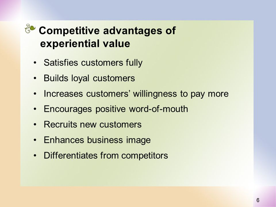 6 Competitive advantages of experiential value Satisfies customers fully Builds loyal customers Increases customers willingness to pay more Encourages positive word-of-mouth Recruits new customers Enhances business image Differentiates from competitors
