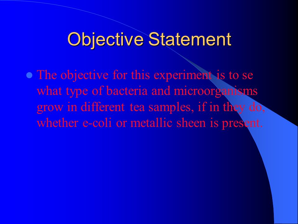 Objective Statement The objective for this experiment is to se what type of bacteria and microorganisms grow in different tea samples, if in they do, whether e-coli or metallic sheen is present.