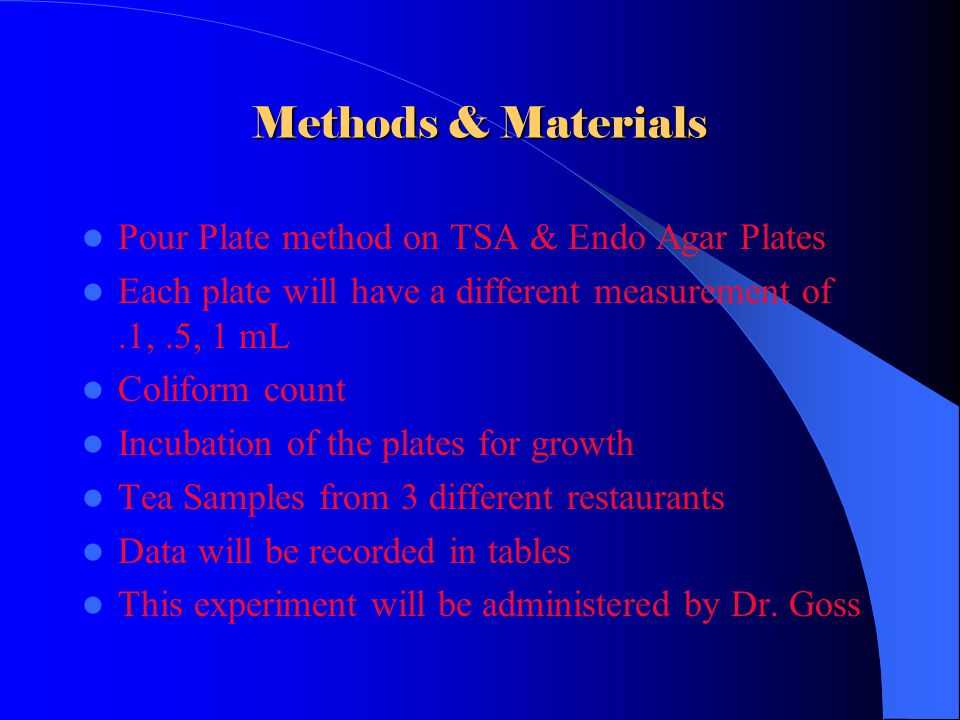 Methods & Materials Pour Plate method on TSA & Endo Agar Plates Each plate will have a different measurement of.1,.5, 1 mL Coliform count Incubation of the plates for growth Tea Samples from 3 different restaurants Data will be recorded in tables This experiment will be administered by Dr.