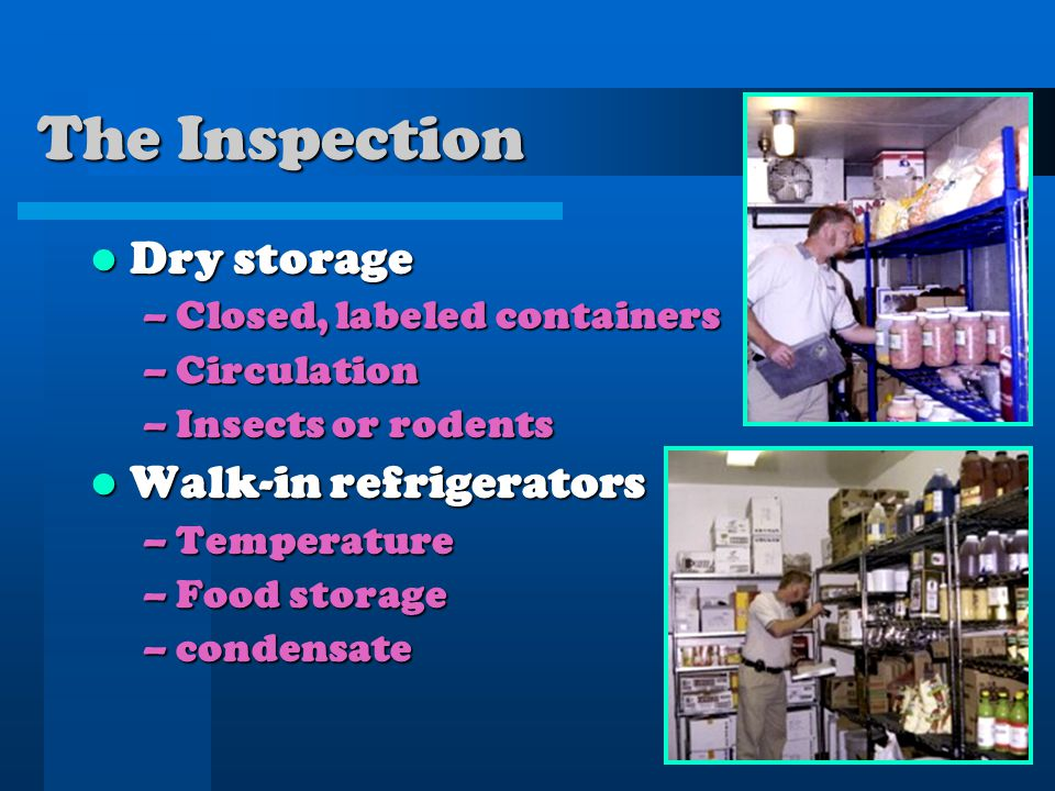 The Inspection Dry storage Dry storage –Closed, labeled containers –Circulation –Insects or rodents Walk-in refrigerators Walk-in refrigerators –Temperature –Food storage –condensate