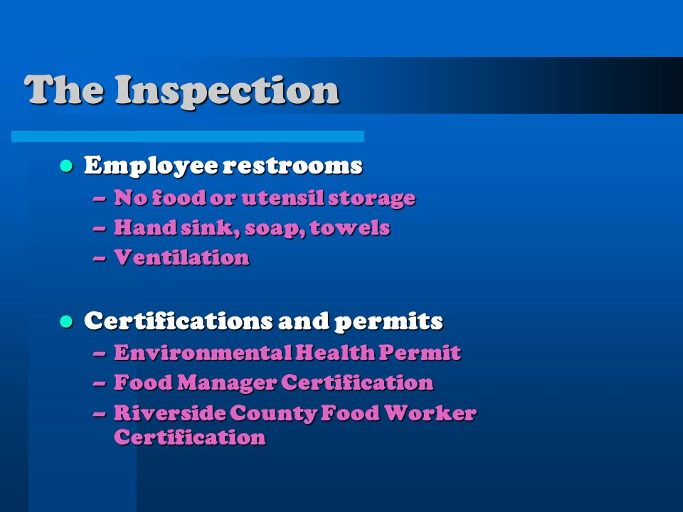The Inspection Employee restrooms Employee restrooms –No food or utensil storage –Hand sink, soap, towels –Ventilation Certifications and permits Certifications and permits –Environmental Health Permit –Food Manager Certification –Riverside County Food Worker Certification