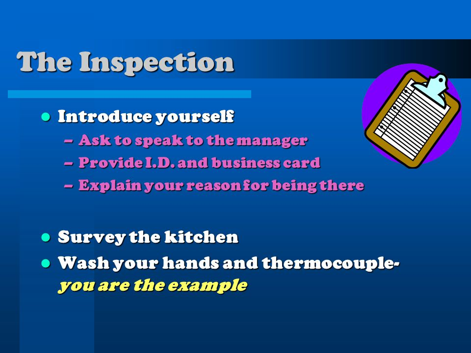 The Inspection Introduce yourself Introduce yourself –Ask to speak to the manager –Provide I.D.