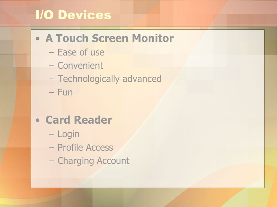 I/O Devices A Touch Screen Monitor –Ease of use –Convenient –Technologically advanced –Fun Card Reader –Login –Profile Access –Charging Account