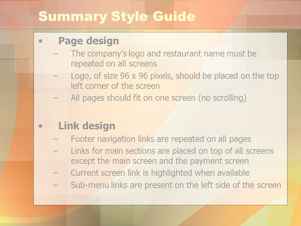 Summary Style Guide Page design –The companys logo and restaurant name must be repeated on all screens –Logo, of size 96 x 96 pixels, should be placed on the top left corner of the screen –All pages should fit on one screen (no scrolling) Link design –Footer navigation links are repeated on all pages –Links for main sections are placed on top of all screens except the main screen and the payment screen –Current screen link is highlighted when available –Sub-menu links are present on the left side of the screen