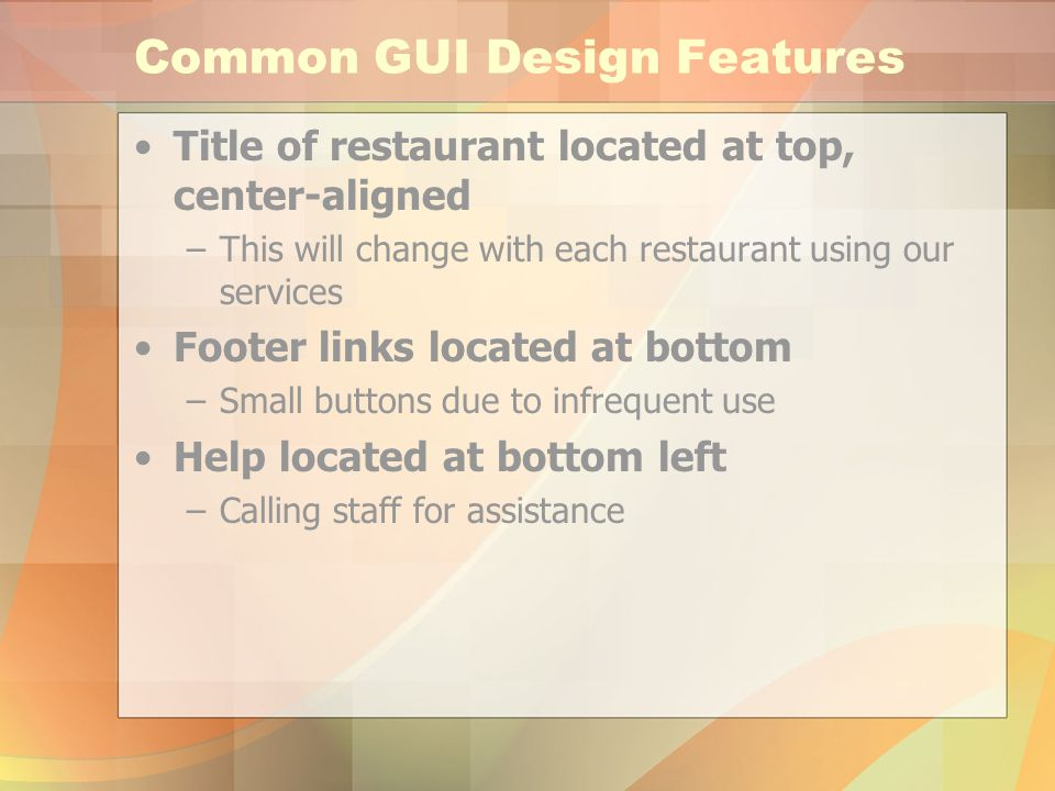 Common GUI Design Features Title of restaurant located at top, center-aligned –This will change with each restaurant using our services Footer links located at bottom –Small buttons due to infrequent use Help located at bottom left –Calling staff for assistance