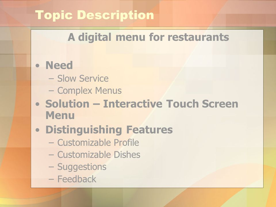 Topic Description A digital menu for restaurants Need –Slow Service –Complex Menus Solution – Interactive Touch Screen Menu Distinguishing Features –Customizable Profile –Customizable Dishes –Suggestions –Feedback