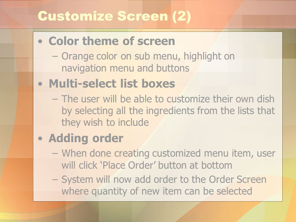 Customize Screen (2) Color theme of screen –Orange color on sub menu, highlight on navigation menu and buttons Multi-select list boxes –The user will be able to customize their own dish by selecting all the ingredients from the lists that they wish to include Adding order –When done creating customized menu item, user will click Place Order button at bottom –System will now add order to the Order Screen where quantity of new item can be selected