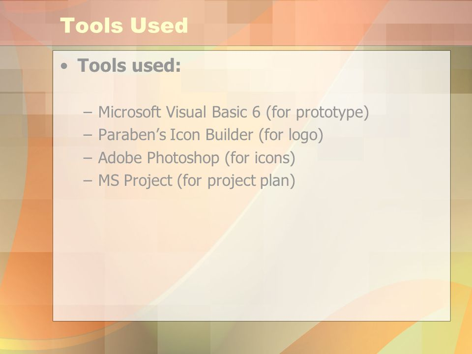 Tools Used Tools used: –Microsoft Visual Basic 6 (for prototype) –Parabens Icon Builder (for logo) –Adobe Photoshop (for icons) –MS Project (for project plan)