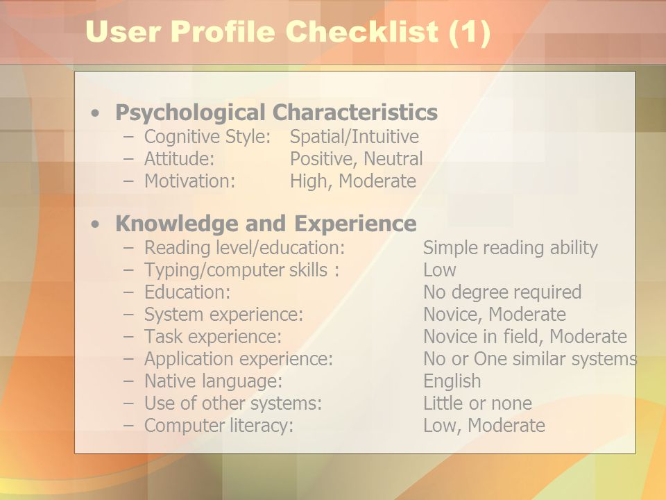 User Profile Checklist (1) Psychological Characteristics –Cognitive Style: Spatial/Intuitive –Attitude:Positive, Neutral –Motivation:High, Moderate Knowledge and Experience –Reading level/education:Simple reading ability –Typing/computer skills :Low –Education:No degree required –System experience:Novice, Moderate –Task experience:Novice in field, Moderate –Application experience:No or One similar systems –Native language:English –Use of other systems:Little or none –Computer literacy:Low, Moderate