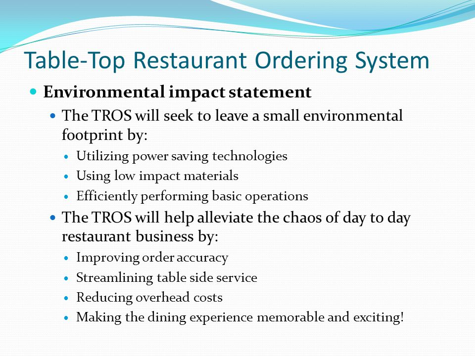 Table-Top Restaurant Ordering System Environmental impact statement The TROS will seek to leave a small environmental footprint by: Utilizing power saving technologies Using low impact materials Efficiently performing basic operations The TROS will help alleviate the chaos of day to day restaurant business by: Improving order accuracy Streamlining table side service Reducing overhead costs Making the dining experience memorable and exciting!