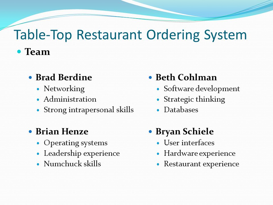 Table-Top Restaurant Ordering System Team Brad Berdine Networking Administration Strong intrapersonal skills Brian Henze Operating systems Leadership experience Numchuck skills Beth Cohlman Software development Strategic thinking Databases Bryan Schiele User interfaces Hardware experience Restaurant experience