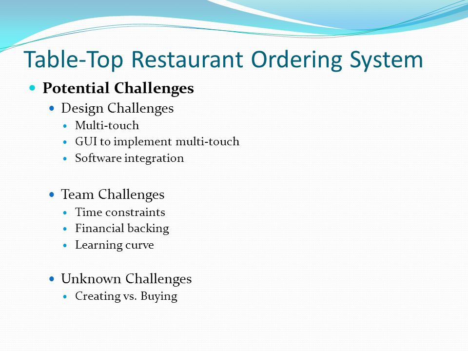 Table-Top Restaurant Ordering System Potential Challenges Design Challenges Multi-touch GUI to implement multi-touch Software integration Team Challenges Time constraints Financial backing Learning curve Unknown Challenges Creating vs.