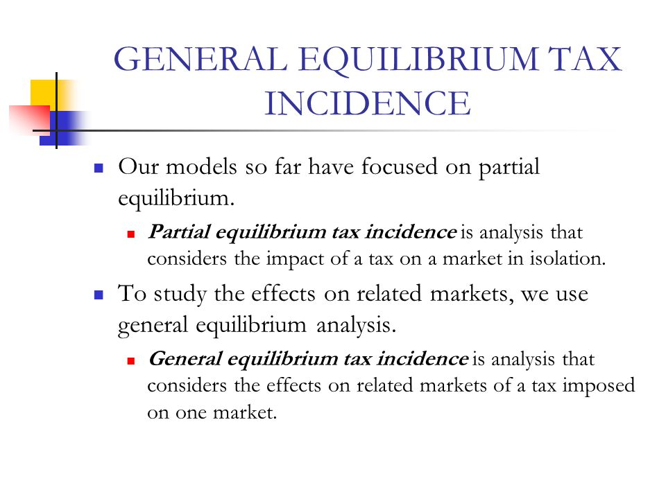 GENERAL EQUILIBRIUM TAX INCIDENCE Our models so far have focused on partial equilibrium.