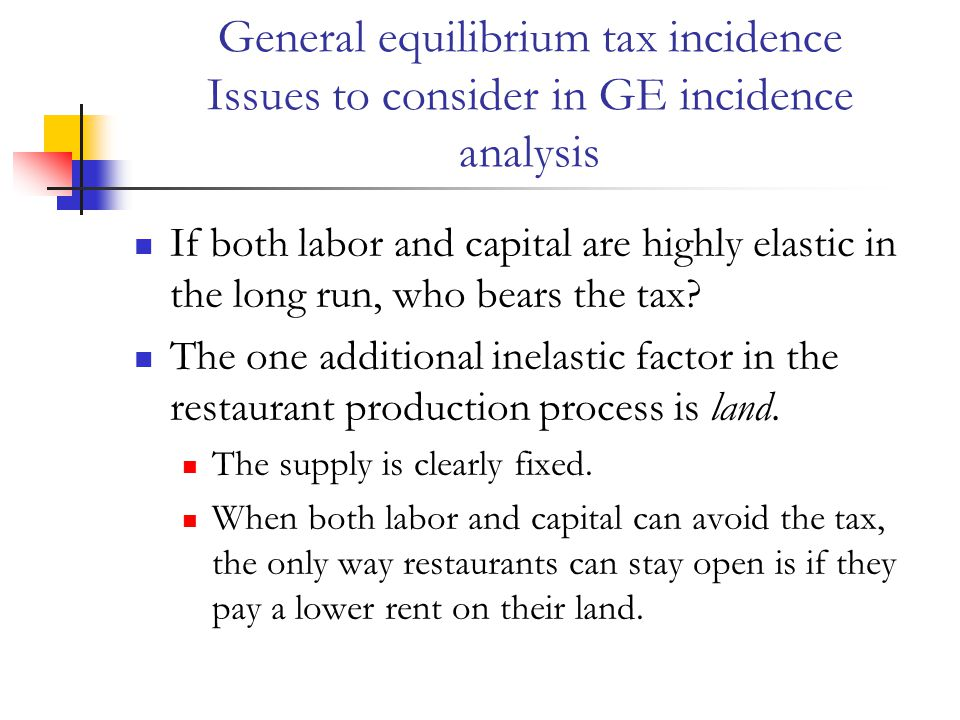 General equilibrium tax incidence Issues to consider in GE incidence analysis If both labor and capital are highly elastic in the long run, who bears the tax.