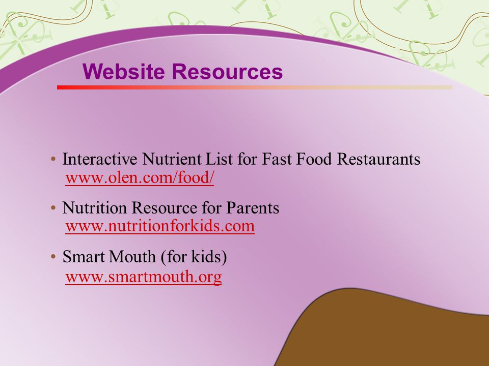Website Resources Interactive Nutrient List for Fast Food Restaurants www.olen.com/food/ Nutrition Resource for Parents www.nutritionforkids.com Smart Mouth (for kids) www.smartmouth.org