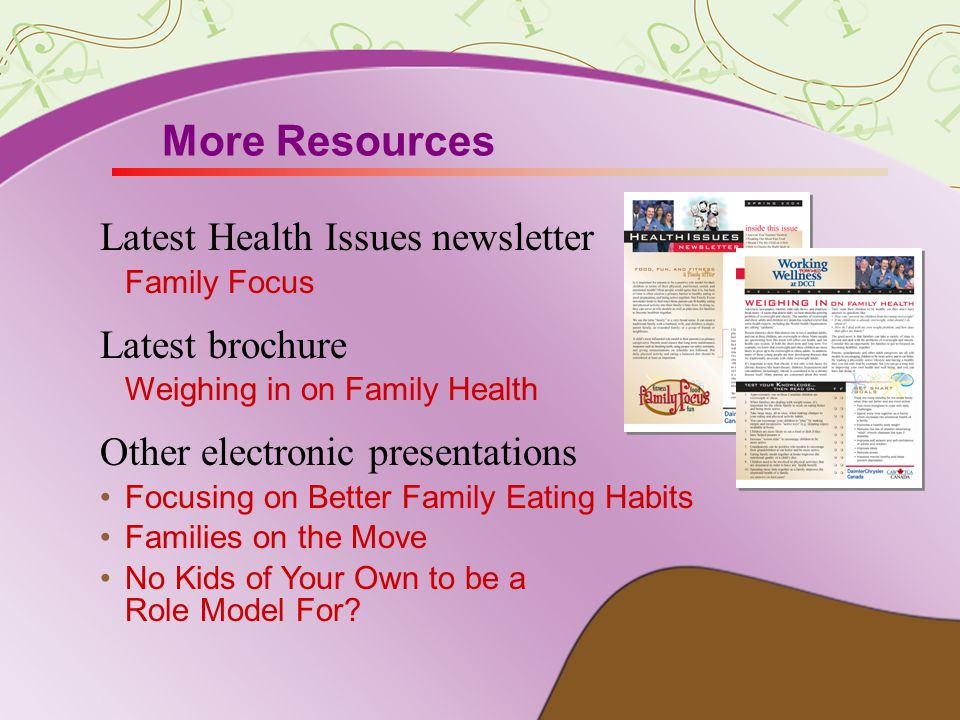 More Resources Latest Health Issues newsletter Family Focus Latest brochure Weighing in on Family Health Other electronic presentations Focusing on Better Family Eating Habits Families on the Move No Kids of Your Own to be a Role Model For