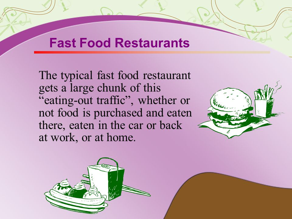 Fast Food Restaurants The typical fast food restaurant gets a large chunk of this eating-out traffic, whether or not food is purchased and eaten there, eaten in the car or back at work, or at home.