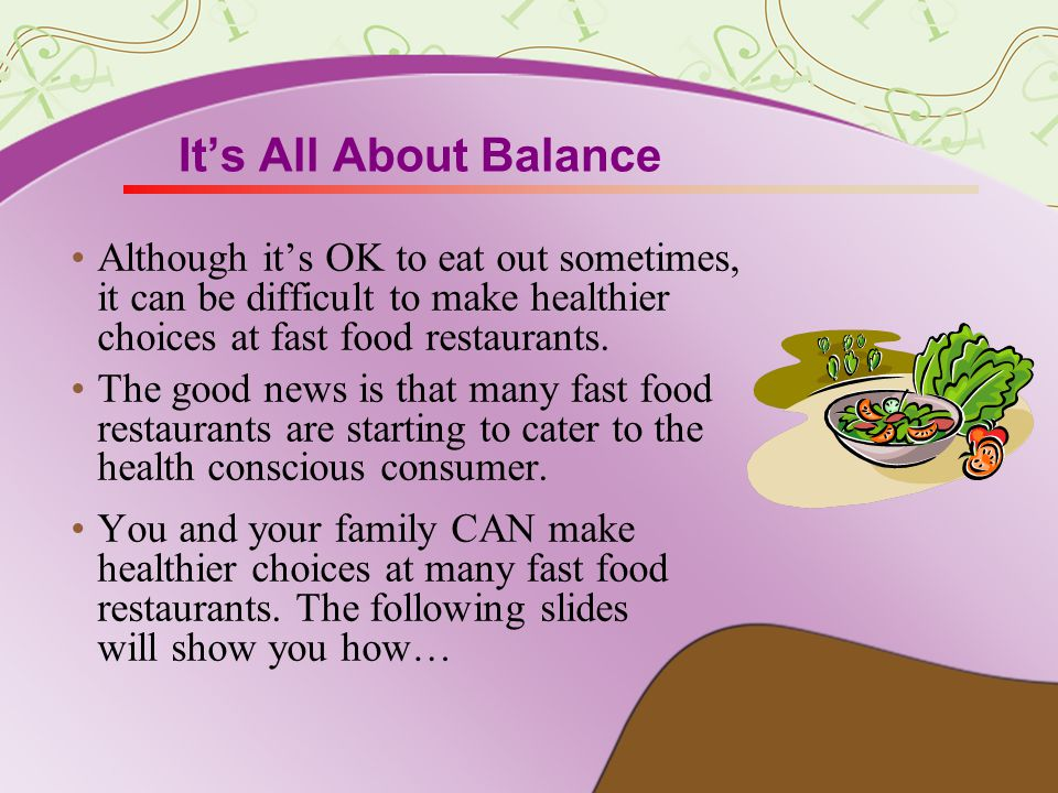Its All About Balance Although its OK to eat out sometimes, it can be difficult to make healthier choices at fast food restaurants.