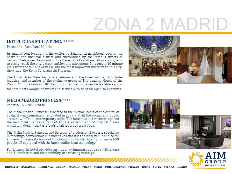 BRUSSELS – BUDAPEST – FLORENCE – LISBON – MADRID – MILAN – PARIS – PHILADELPHIA – PRAGUE – ROME – SOFIA – VIENNA - VILNIUS ZONA 2 MADRID HOTEL GRAN MELIA FENIX ***** Paseo de la Castellana-Madrid Its magnificent location in the exclusive Salamanca neighbourhood, in the heart of the financial district and surrounded by the famous streets of Serrano, Velázquez, Goya and on the Paseo of la Castellana, allows our guests to easily reach the city´s most emblematic attractions.