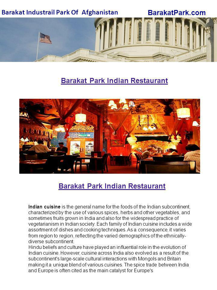 BarakatPark.com Barakat Industrail Park Of Afghanistan Barakat Park Indian Restaurant Indian cuisine is the general name for the foods of the Indian subcontinent, characterized by the use of various spices, herbs and other vegetables, and sometimes fruits grown in India and also for the widespread practice of vegetarianism in Indian society.