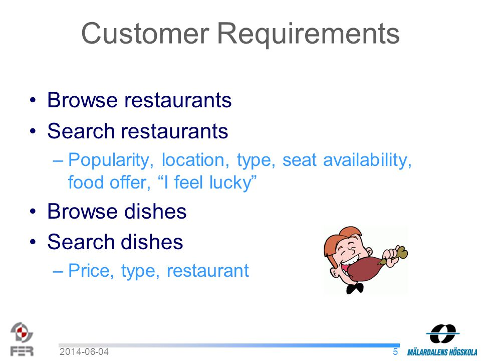 Customer Requirements Browse restaurants Search restaurants –Popularity, location, type, seat availability, food offer, I feel lucky Browse dishes Search dishes –Price, type, restaurant 52014-06-04