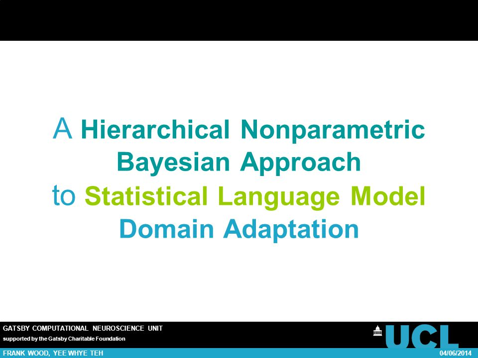 GATSBY COMPUTATIONAL NEUROSCIENCE UNIT supported by the Gatsby Charitable Foundation FRANK WOOD, YEE WHYE TEH04/06/2014 A Hierarchical Nonparametric Bayesian Approach to Statistical Language Model Domain Adaptation TexPoint fonts used in EMF.