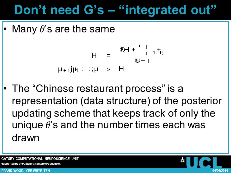 GATSBY COMPUTATIONAL NEUROSCIENCE UNIT supported by the Gatsby Charitable Foundation FRANK WOOD, YEE WHYE TEH04/06/2014 Dont need Gs – integrated out Many µ s are the same The Chinese restaurant process is a representation (data structure) of the posterior updating scheme that keeps track of only the unique µ s and the number times each was drawn
