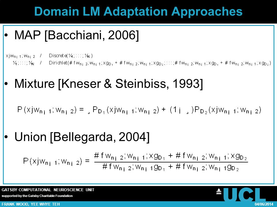 GATSBY COMPUTATIONAL NEUROSCIENCE UNIT supported by the Gatsby Charitable Foundation FRANK WOOD, YEE WHYE TEH04/06/2014 Domain LM Adaptation Approaches MAP [Bacchiani, 2006] Mixture [Kneser & Steinbiss, 1993] Union [Bellegarda, 2004]