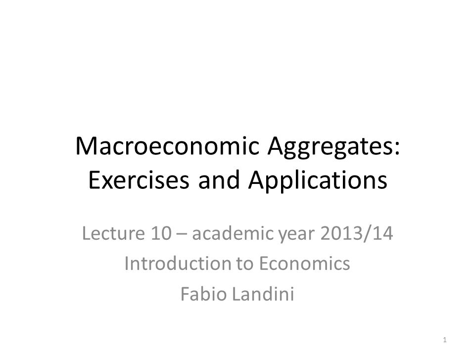 Lecture 10 – academic year 2013/14 Introduction to Economics Fabio Landini Macroeconomic Aggregates: Exercises and Applications 1