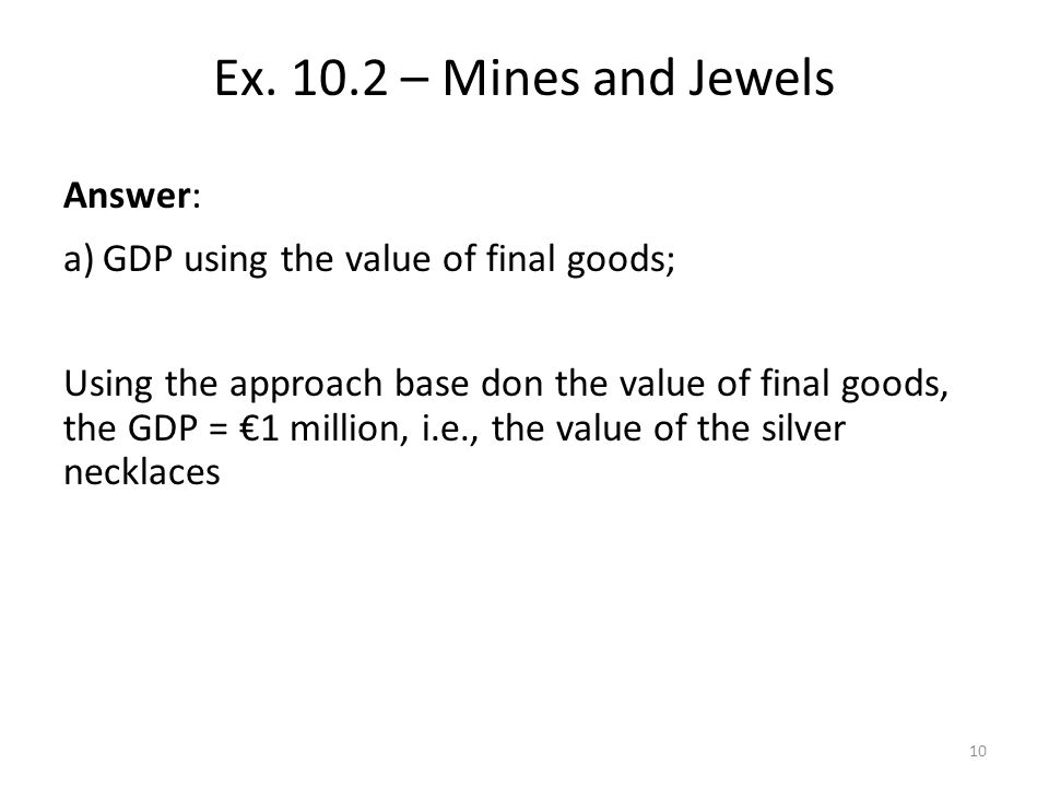 Answer: a)GDP using the value of final goods; Using the approach base don the value of final goods, the GDP = 1 million, i.e., the value of the silver necklaces Ex.