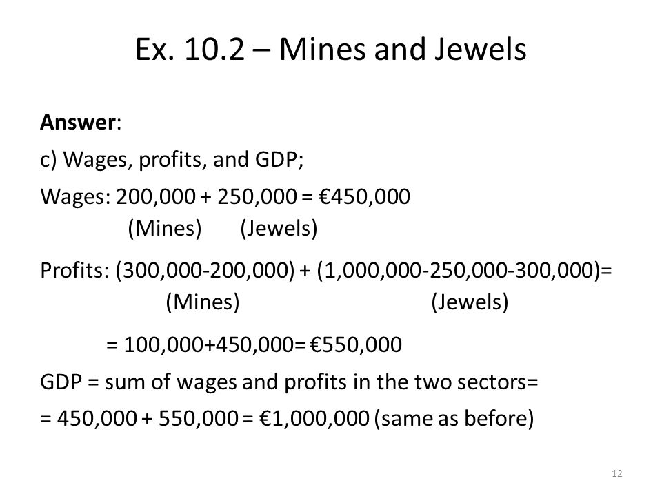 Answer: c) Wages, profits, and GDP; Wages: 200,000 + 250,000 = 450,000 (Mines) (Jewels) Profits: (300,000-200,000) + (1,000,000-250,000-300,000)= (Mines) (Jewels) = 100,000+450,000= 550,000 GDP = sum of wages and profits in the two sectors= = 450,000 + 550,000 = 1,000,000 (same as before) Ex.