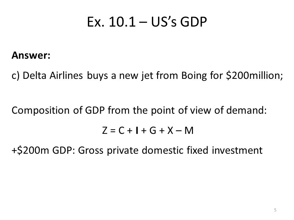 Answer: c) Delta Airlines buys a new jet from Boing for $200million; Composition of GDP from the point of view of demand: Z = C + I + G + X – M +$200m GDP: Gross private domestic fixed investment Ex.