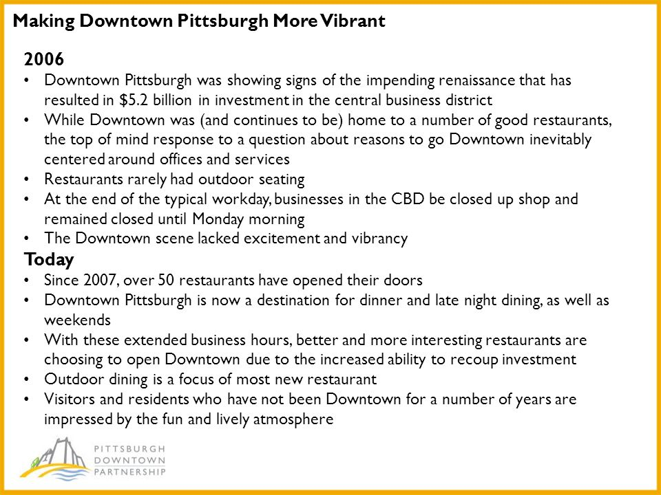 Making Downtown Pittsburgh More Vibrant 2006 Downtown Pittsburgh was showing signs of the impending renaissance that has resulted in $5.2 billion in investment in the central business district While Downtown was (and continues to be) home to a number of good restaurants, the top of mind response to a question about reasons to go Downtown inevitably centered around offices and services Restaurants rarely had outdoor seating At the end of the typical workday, businesses in the CBD be closed up shop and remained closed until Monday morning The Downtown scene lacked excitement and vibrancy Today Since 2007, over 50 restaurants have opened their doors Downtown Pittsburgh is now a destination for dinner and late night dining, as well as weekends With these extended business hours, better and more interesting restaurants are choosing to open Downtown due to the increased ability to recoup investment Outdoor dining is a focus of most new restaurant Visitors and residents who have not been Downtown for a number of years are impressed by the fun and lively atmosphere