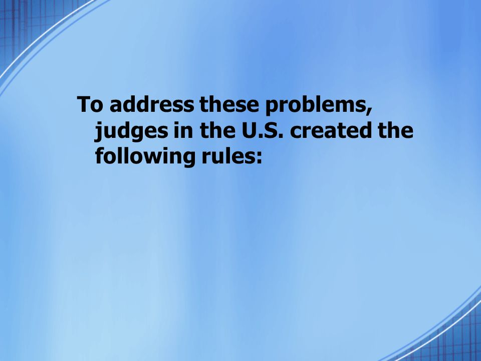 To address these problems, judges in the U.S. created the following rules:
