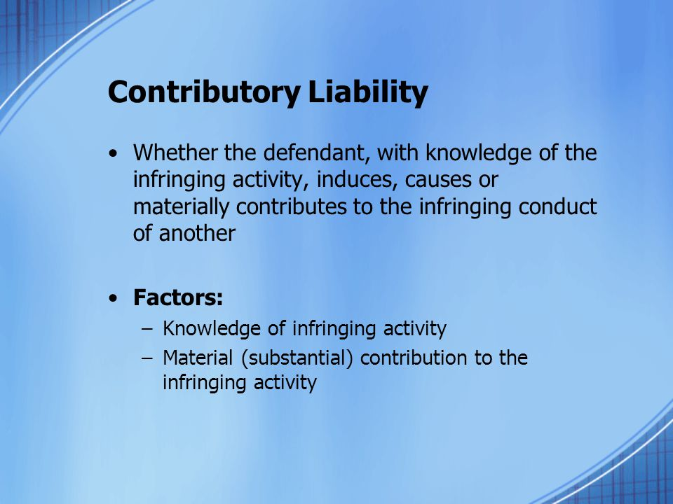 Contributory Liability Whether the defendant, with knowledge of the infringing activity, induces, causes or materially contributes to the infringing conduct of another Factors: –Knowledge of infringing activity –Material (substantial) contribution to the infringing activity