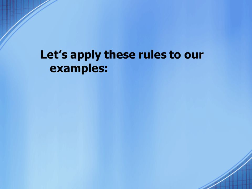 Lets apply these rules to our examples: