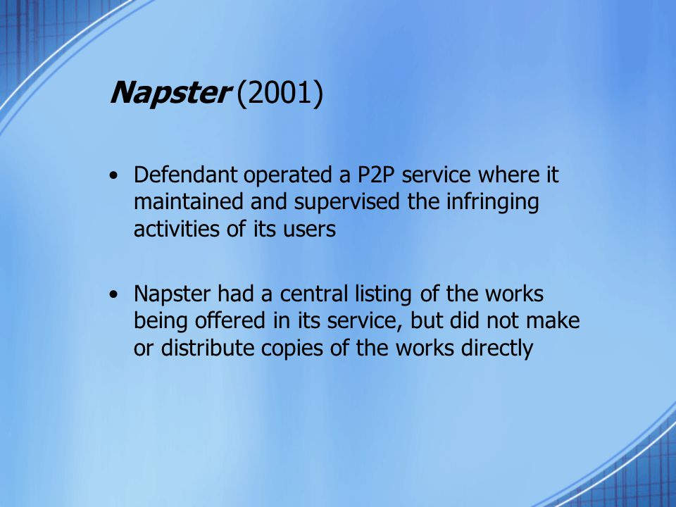 Napster (2001) Defendant operated a P2P service where it maintained and supervised the infringing activities of its users Napster had a central listing of the works being offered in its service, but did not make or distribute copies of the works directly