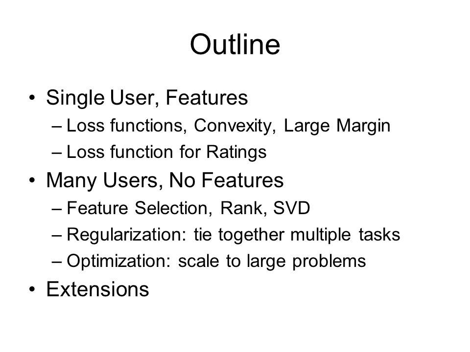 Outline Single User, Features –Loss functions, Convexity, Large Margin –Loss function for Ratings Many Users, No Features –Feature Selection, Rank, SVD –Regularization: tie together multiple tasks –Optimization: scale to large problems Extensions
