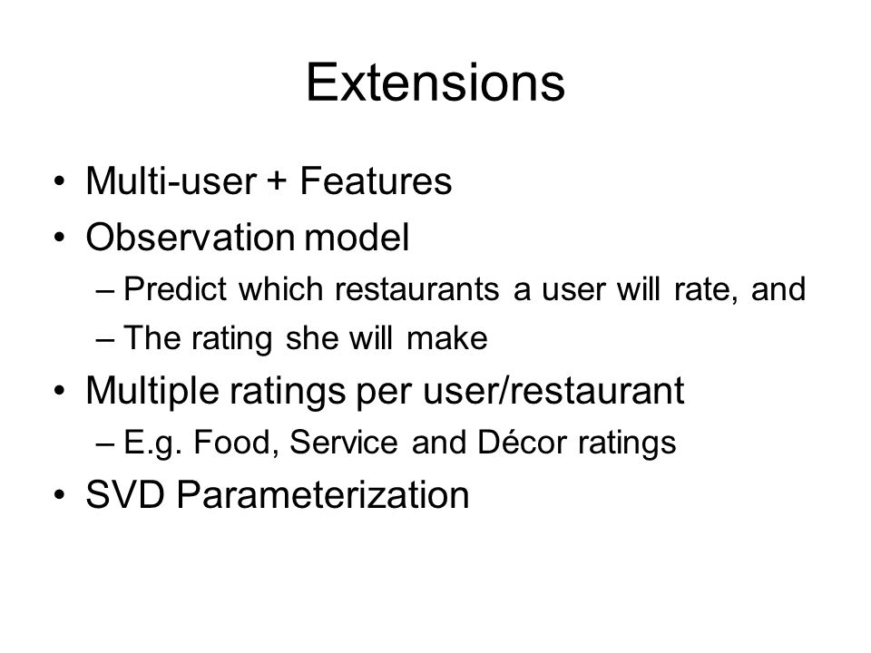 Extensions Multi-user + Features Observation model –Predict which restaurants a user will rate, and –The rating she will make Multiple ratings per user/restaurant –E.g.