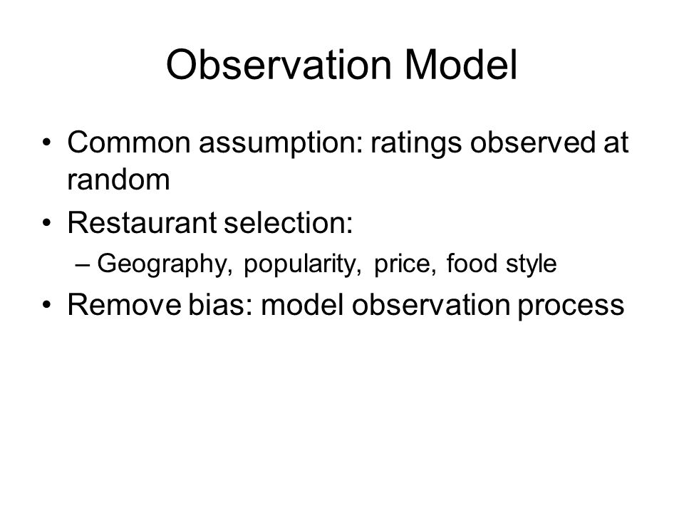 Observation Model Common assumption: ratings observed at random Restaurant selection: –Geography, popularity, price, food style Remove bias: model observation process